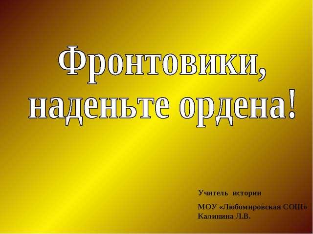 Учитель истории МОУ «Любомировская СОШ» Калинина Л.В.