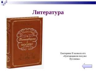 Литература Екатерина II назвала его «бунтавщиком похуже Пугачева»
