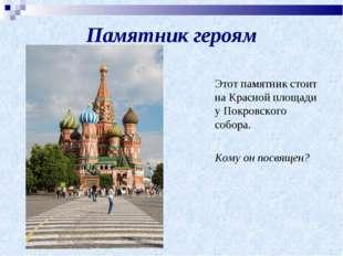 Памятник героям Этот памятник стоит на Красной площади у Покровского собора.