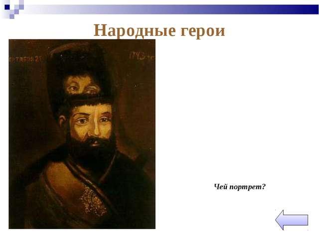 Народные герои  Чей портрет?