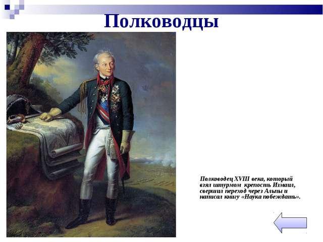 Полководцы Полководец XVIII века, который взял штурмом крепость Измаил, свер...