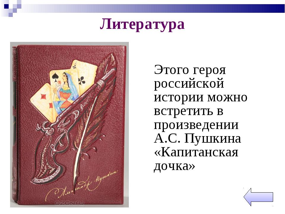 Литература Этого героя российской истории можно встретить в произведении А.С...