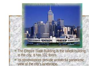 The Empire State Building is the tallest building in the city. It has 102 flo