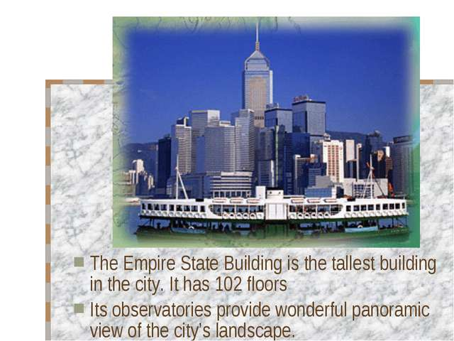 The Empire State Building is the tallest building in the city. It has 102 flo...