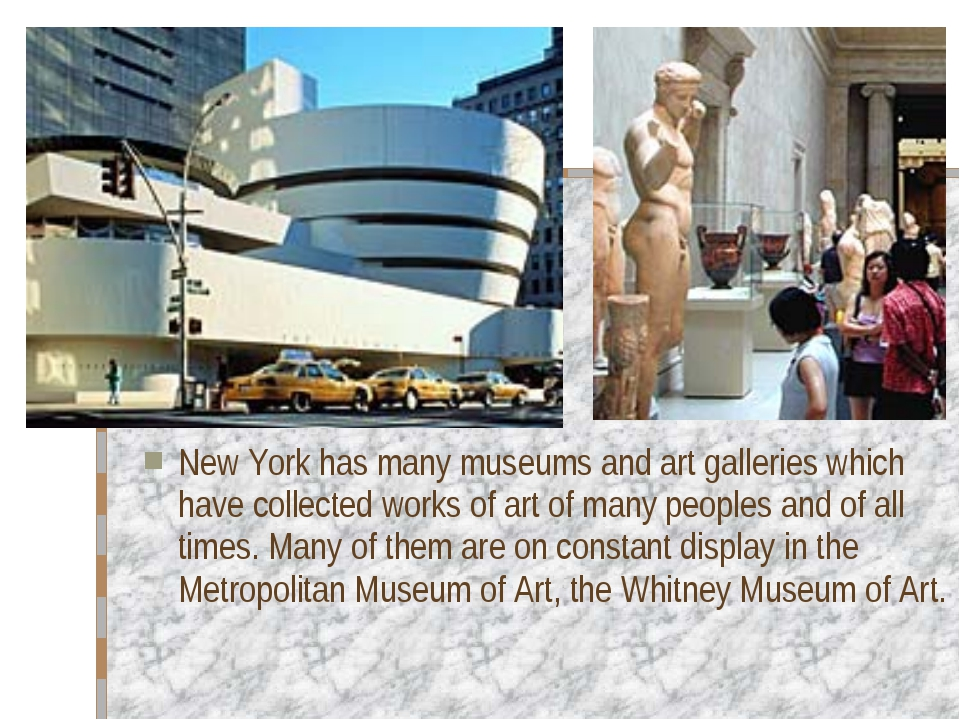 New York has many museums and art galleries which have collected works of art...