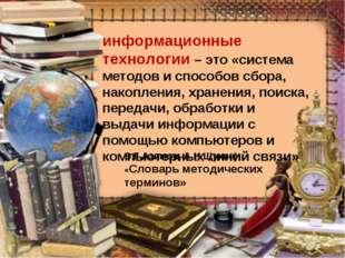 информационные технологии – это «система методов и способов сбора, накопления