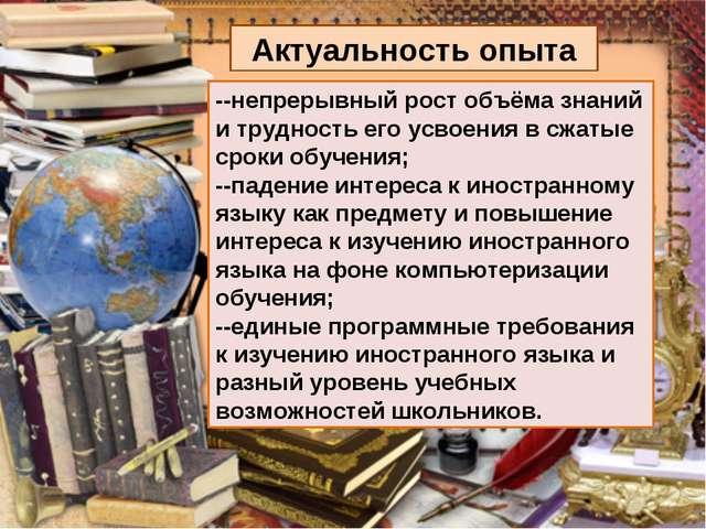 Актуальность опыта --непрерывный рост объёма знаний и трудность его усвоения...