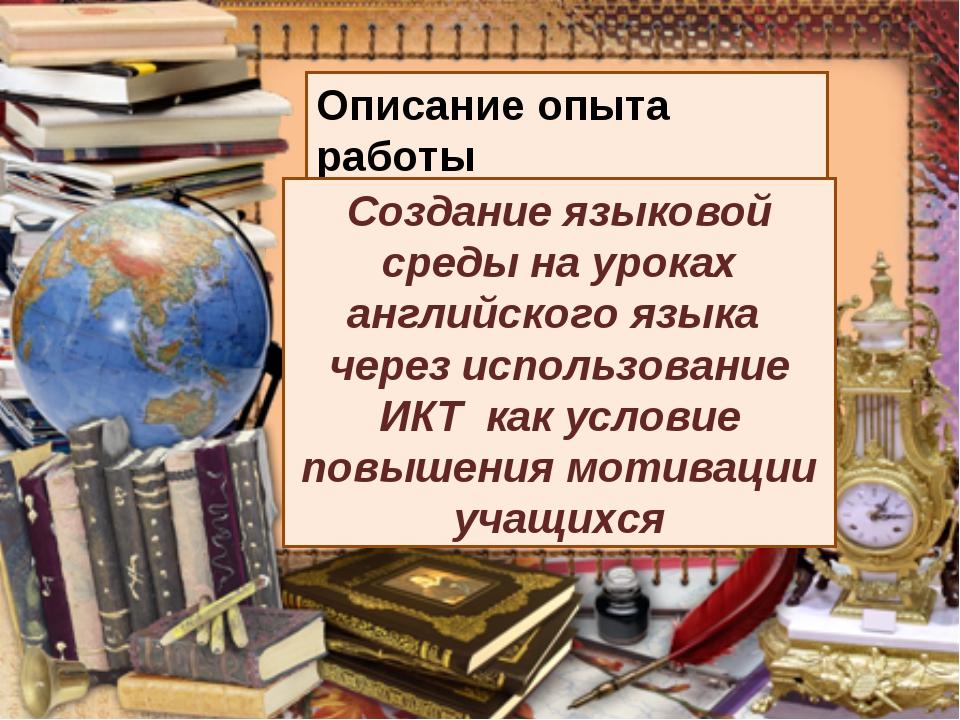 Описание опыта работы Создание языковой среды на уроках английского языка чер...