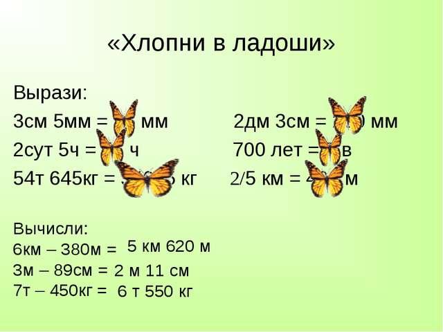 «Хлопни в ладоши» Вырази: 3см 5мм = 35 мм 2дм 3см = 230 мм 2сут 5ч = 53 ч 700...