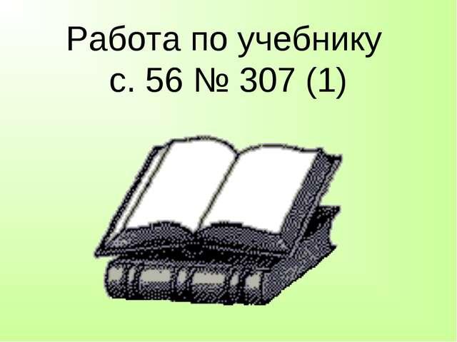 Работа по учебнику с. 56 № 307 (1)