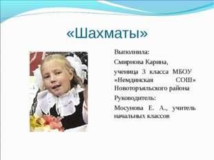 «Шахматы» Выполнила: Смирнова Карина, ученица 3 класса МБОУ «Немдинская СОШ»