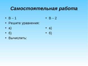 Самостоятельная работа В – 1 Решите уравнения: а) б) Вычислить: В – 2 а) б)