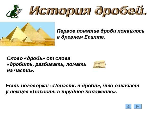 Первое понятие дроби появилось в древнем Египте. Слово «дробь» от слова «дроб...