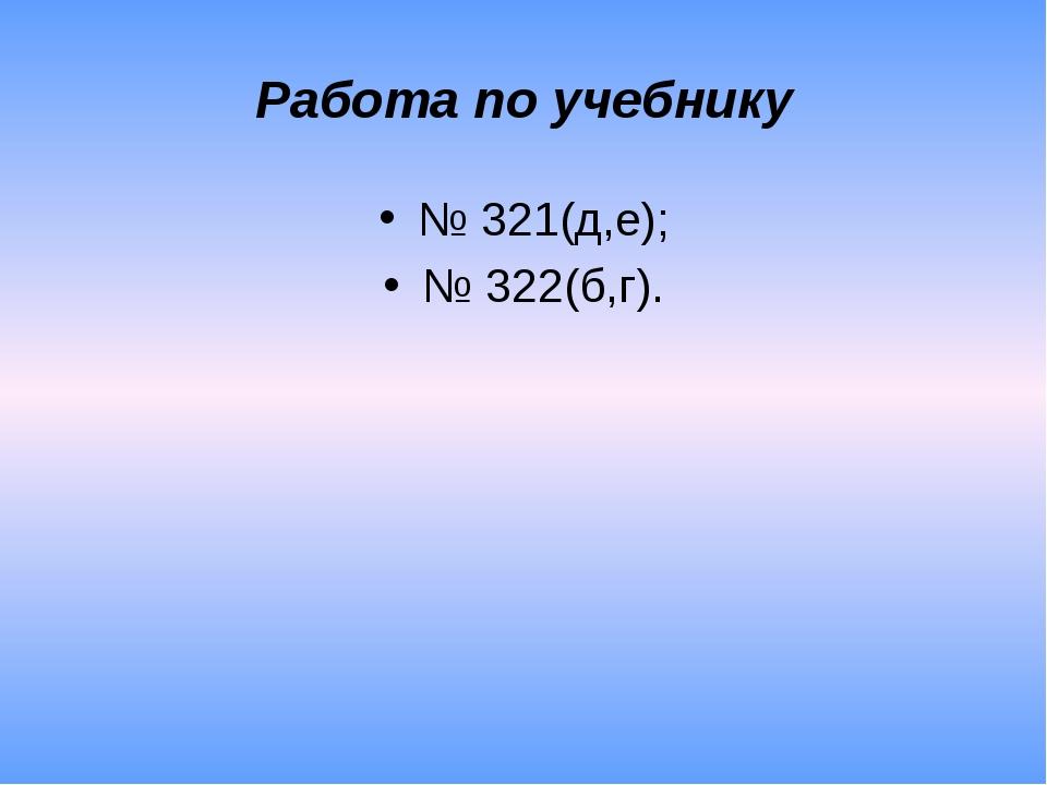 Работа по учебнику № 321(д,е); № 322(б,г).