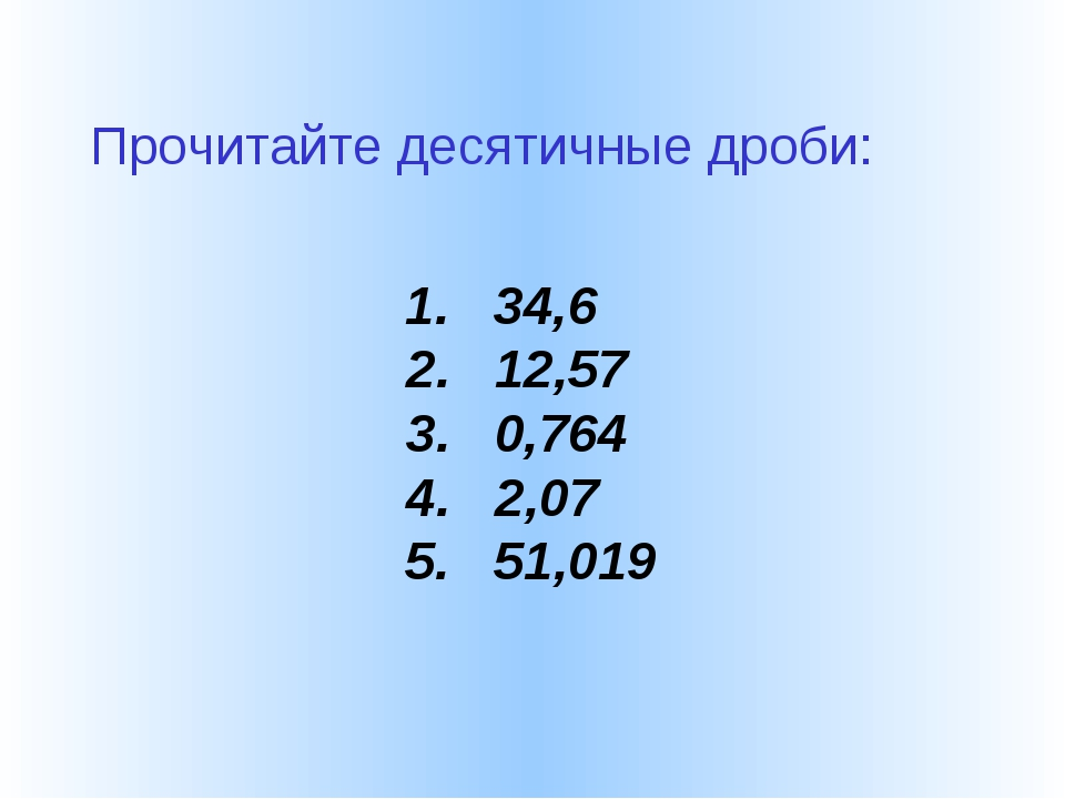 1. 34,6 2. 12,57 3. 0,764 4. 2,07 5. 51,019 Прочитайте десятичные дроби: