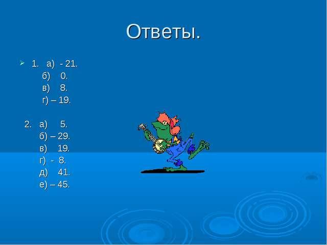 Ответы. 1. а) - 21. б) 0. в) 8. г) – 19. 2. а) 5. б) – 29. в) 19. г) - 8. д)...