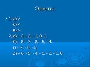 Ответы: 1. а) > б) < в) > 2. а) – 3, - 2, - 1, 0, 1. б) – 8, - 7, - 6, - 5, -