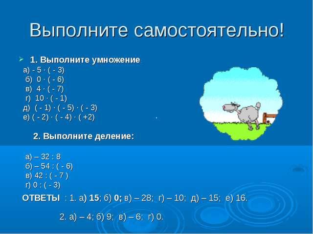 Выполните самостоятельно! 1. Выполните умножение: а) - 5 · ( - 3) б) 0 · ( -...