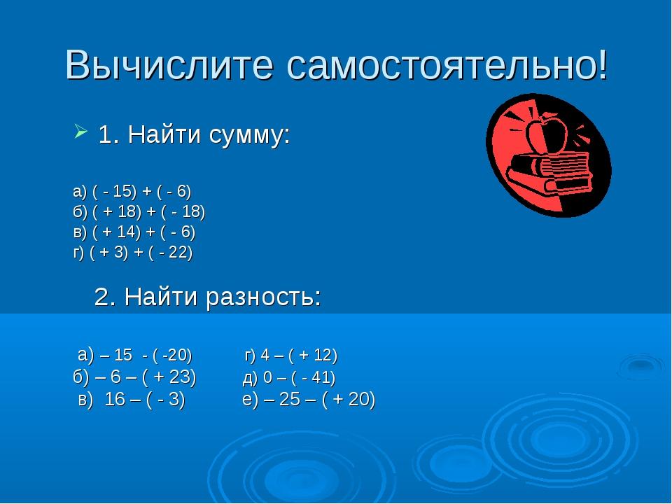 Вычислите самостоятельно! 1. Найти сумму: а) ( - 15) + ( - 6) б) ( + 18) + (...
