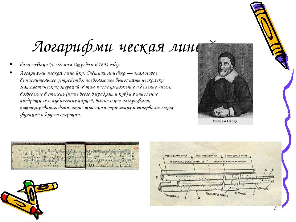 Логарифми́ческая лине́йка бала создана Уильямом Отредом в 1654 году. Логарифм...