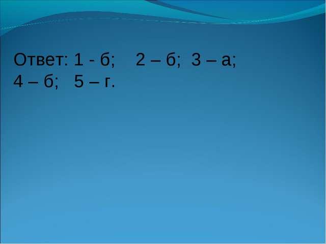 Ответ: 1 - б; 2 – б; 3 – а; 4 – б; 5 – г.