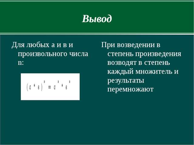 Вывод Для любых а и в и произвольного числа n: При возведении в степень произ...