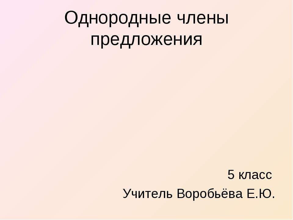 Однородные члены предложения 5 класс Учитель Воробьёва Е.Ю.