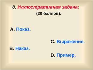8. Иллюстративная задача: (20 баллов). А. Показ. С. Выражение. В. Наказ. D. П