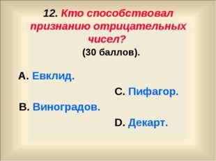 12. Кто способствовал признанию отрицательных чисел? (30 баллов). А. Евклид.