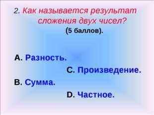 2. Как называется результат сложения двух чисел? (5 баллов). А. Разность. С.