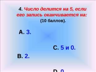 4. Число делится на 5, если его запись оканчивается на: (10 баллов). А. 3. С