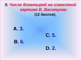 5. Число богатырей на известной картине В. Васнецова: (12 баллов). А. 3. С. 5