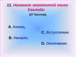 11. Название знаменитой книги Евклида: (27 баллов). А. Конец. С. Вступление.