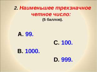 2. Наименьшее трехзначное четное число: (5 баллов). А. 99. С. 100. В. 1000.