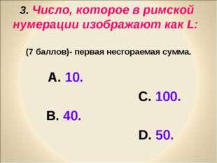 3. Число, которое в римской нумерации изображают как L: (7 баллов)- первая не