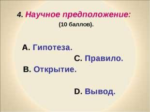 4. Научное предположение: (10 баллов). А. Гипотеза. С. Правило. В. Открытие.