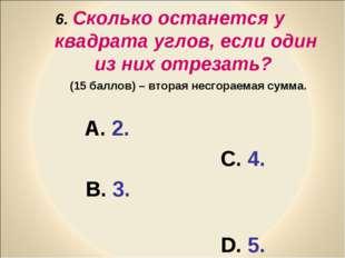 6. Сколько останется у квадрата углов, если один из них отрезать? (15 баллов)