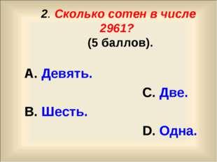 2. Сколько сотен в числе 2961? (5 баллов). А. Девять. С. Две. В. Шесть. D. О