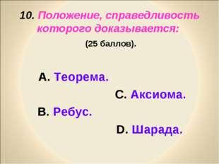 10. Положение, справедливость которого доказывается: (25 баллов). А. Теорема.