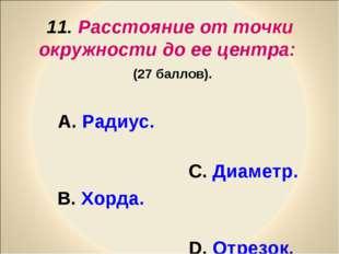 11. Расстояние от точки окружности до ее центра: (27 баллов). А. Радиус. С. Д