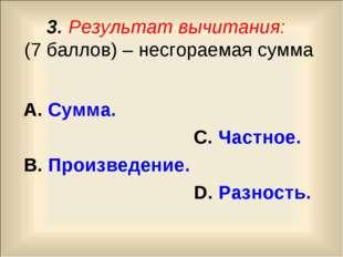 3. Результат вычитания: (7 баллов) – несгораемая сумма А. Сумма. С. Частное.