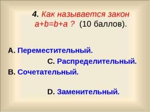 4. Как называется закон a+b=b+a ? (10 баллов). А. Переместительный. С. Распр