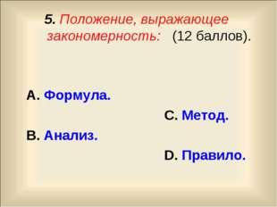 5. Положение, выражающее закономерность: (12 баллов). А. Формула. С. Метод. В