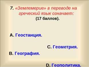 7. «Землемерие» в переводе на греческий язык означает: (17 баллов). А. Геоста