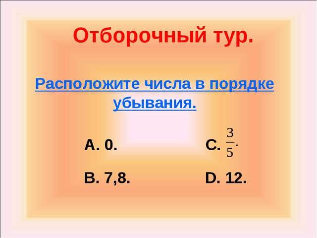 Отборочный тур. Расположите числа в порядке убывания. А. 0. C. В. 7,8. D. 12.