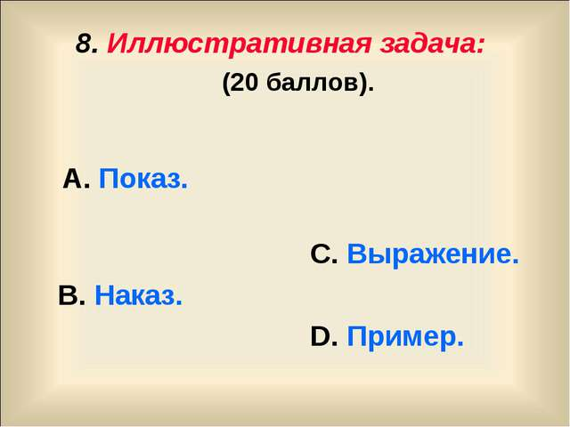 8. Иллюстративная задача: (20 баллов). А. Показ. С. Выражение. В. Наказ. D. П...