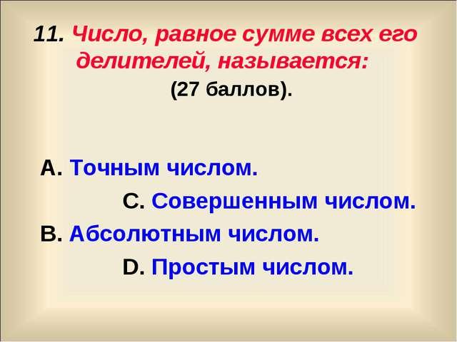 11. Число, равное сумме всех его делителей, называется: (27 баллов). А. Точны...