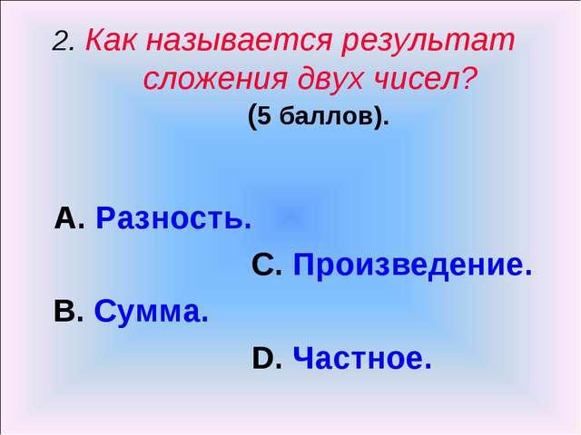 2. Как называется результат сложения двух чисел? (5 баллов). А. Разность. С....