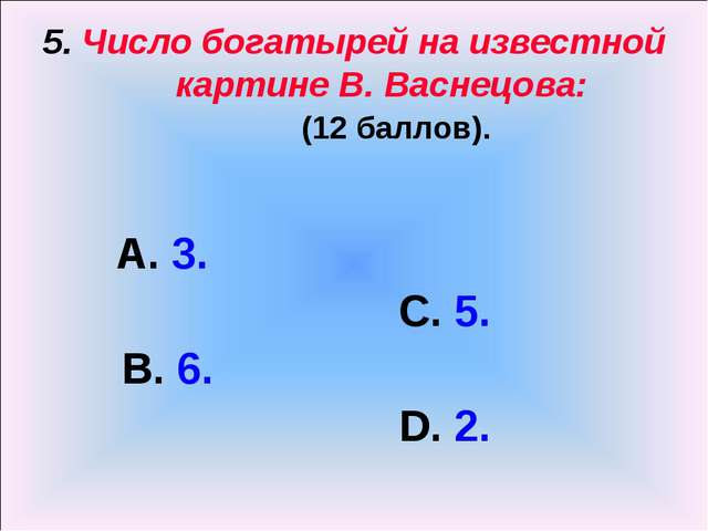 5. Число богатырей на известной картине В. Васнецова: (12 баллов). А. 3. С. 5...