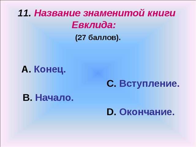 11. Название знаменитой книги Евклида: (27 баллов). А. Конец. С. Вступление....